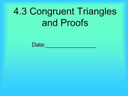4.3 Congruent Triangles and Proofs Date:________________.