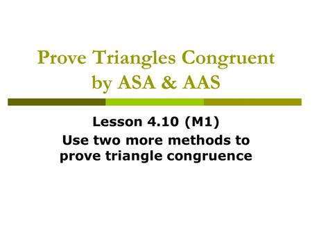 Prove Triangles Congruent by ASA & AAS Lesson 4.10 (M1) Use two more methods to prove triangle congruence.