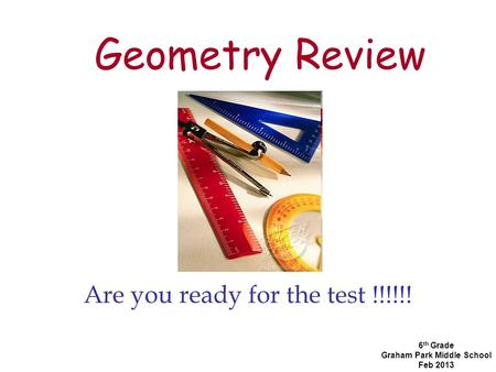 Geometry Review Are you ready for the test !!!!!! 6 th Grade Graham Park Middle School Feb 2013.