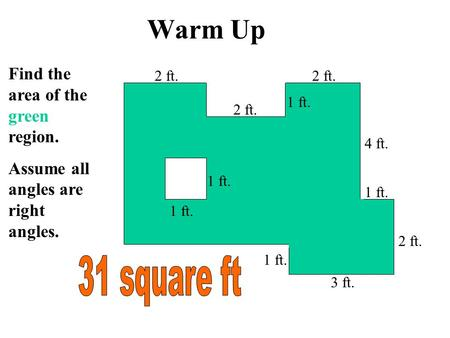 Warm Up 1 ft. Find the area of the green region. Assume all angles are right angles. 2 ft. 1 ft. 2 ft. 4 ft. 3 ft. 1 ft.