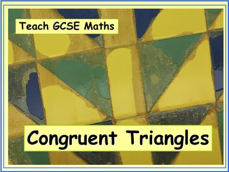 Teach GCSE Maths Congruent Triangles. Teach GCSE Maths Congruent Triangles © Christine Crisp Certain images and/or photos on this presentation are the.