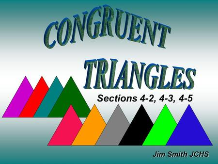 Jim Smith JCHS Sections 4-2, 4-3, 4-5. When we talk about congruent triangles, we mean everything about them Is congruent. All 3 pairs of corresponding.