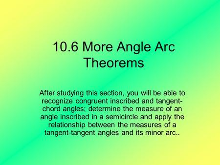 10.6 More Angle Arc Theorems After studying this section, you will be able to recognize congruent inscribed and tangent- chord angles; determine the measure.
