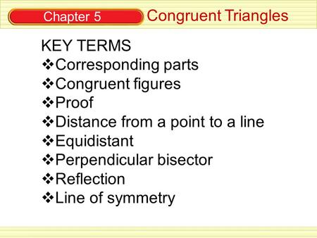 Chapter 5 Congruent Triangles KEY TERMS  Corresponding parts  Congruent figures  Proof  Distance from a point to a line  Equidistant  Perpendicular.