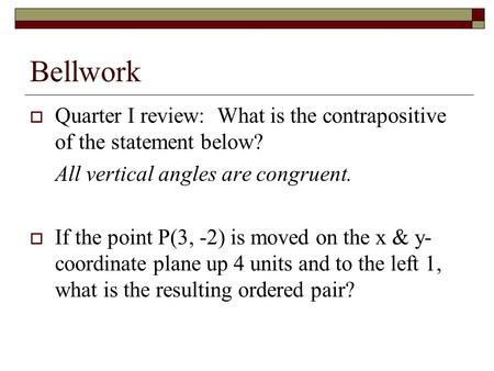 Bellwork  Quarter I review: What is the contrapositive of the statement below? All vertical angles are congruent.  If the point P(3, -2) is moved on.