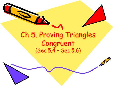 Ch 5. Proving Triangles Congruent (Sec 5.4 – Sec 5.6)