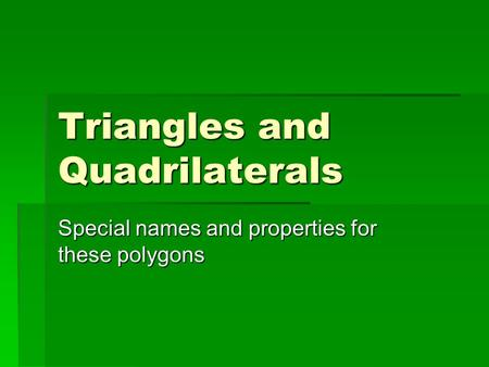 Triangles and Quadrilaterals Special names and properties for these polygons.
