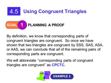 GOAL 1 PLANNING A PROOF EXAMPLE 1 4.5 Using Congruent Triangles By definition, we know that corresponding parts of congruent triangles are congruent. So.
