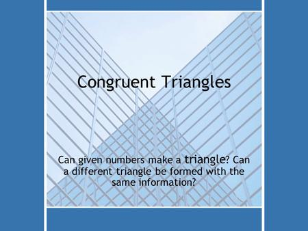 Congruent Triangles Can given numbers make a triangle ? Can a different triangle be formed with the same information?