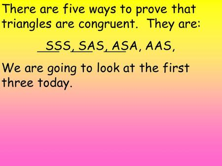 There are five ways to prove that triangles are congruent. They are: SSS, SAS, ASA, AAS, We are going to look at the first three today.