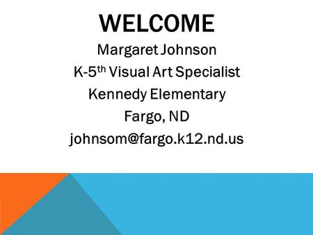 WELCOME Margaret Johnson K-5 th Visual Art Specialist Kennedy Elementary Fargo, ND