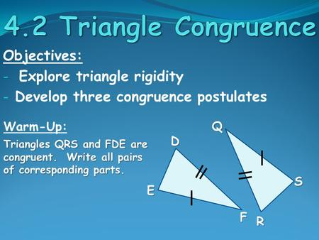 Objectives: - Explore triangle rigidity - Develop three congruence postulates Warm-Up: Triangles QRS and FDE are congruent. Write all pairs of corresponding.
