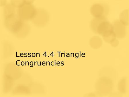 Lesson 4.4 Triangle Congruencies. Two geometric figures with exactly the same size and shape. The Idea of a Congruence A C B DE F.