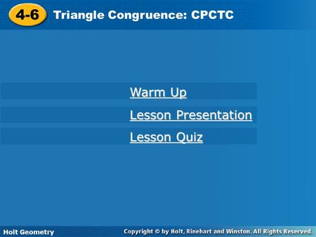 Holt Geometry 4-6 Triangle Congruence: CPCTC 4-6 Triangle Congruence: CPCTC Holt Geometry Warm Up Warm Up Lesson Presentation Lesson Presentation Lesson.