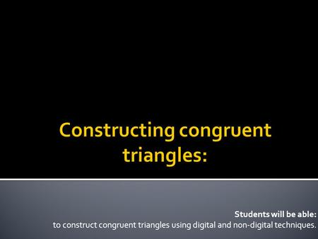 Students will be able: to construct congruent triangles using digital and non-digital techniques.