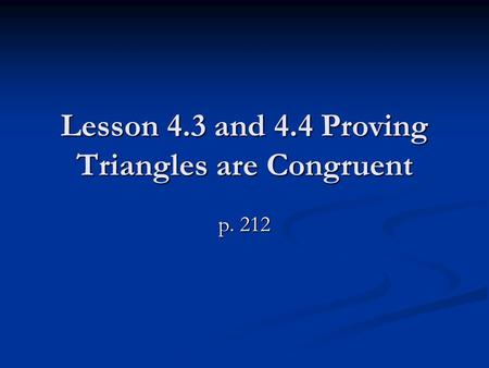 Lesson 4.3 and 4.4 Proving <strong>Triangles</strong> are Congruent