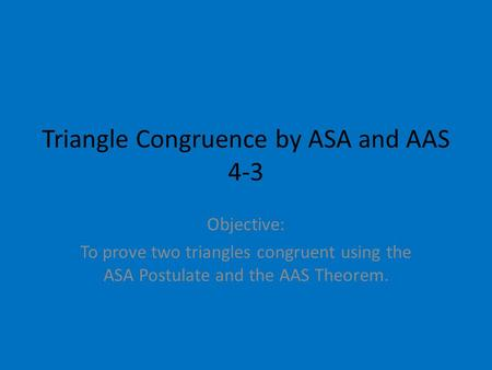 Triangle Congruence by ASA and AAS 4-3 Objective: To prove two triangles congruent using the ASA Postulate and the AAS Theorem.