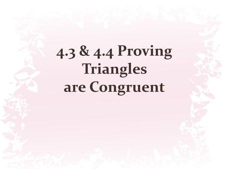 4.3 & 4.4 Proving Triangles are Congruent
