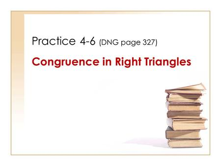 Practice 4-6 (DNG page 327) Congruence in Right Triangles.