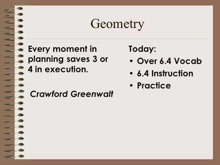 Geometry Today: Over 6.4 Vocab 6.4 Instruction Practice Every moment in planning saves 3 or 4 in execution. Crawford Greenwalt.