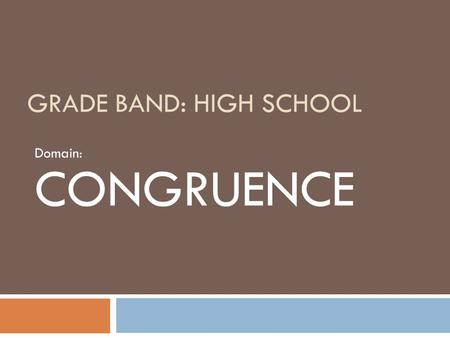 GRADE BAND: HIGH SCHOOL Domain: CONGRUENCE. Why this domain is a priority for professional development  Many teachers and textbooks treat congruence.