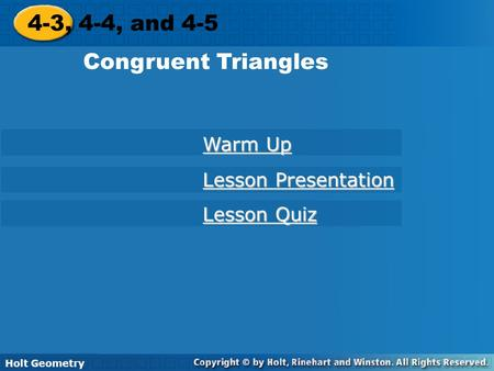 Holt Geometry 4-3, 4-4, and 4-5 Congruent Triangles 4-3, 4-4, and 4-5 Congruent Triangles Holt Geometry Warm Up Warm Up Lesson Presentation Lesson Presentation.