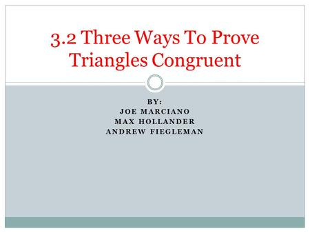 BY: JOE MARCIANO MAX HOLLANDER ANDREW FIEGLEMAN 3.2 Three Ways To Prove Triangles Congruent.