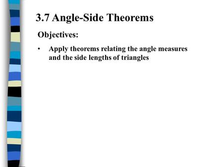 3.7 Angle-Side Theorems Objectives: Apply theorems relating the angle measures and the side lengths of triangles.