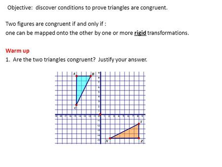 Objective: discover conditions to prove triangles are congruent. Two figures are congruent if and only if : one can be mapped onto the other by one or.