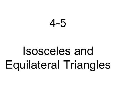 4-5 Isosceles and Equilateral Triangles Learning Goal 1. To use and apply properties of isosceles and equilateral triangles.