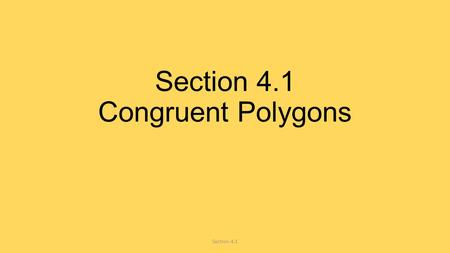 Section 4.1 Congruent Polygons Section 4.1. How do we know if two figures are congruent? 1.All of the matching sides are the same 2.All of the matching.