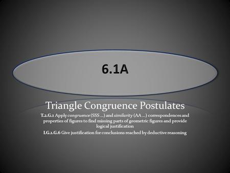 Triangle Congruence Postulates T.2.G.1 Apply congruence (SSS …) and similarity (AA …) correspondences and properties of figures to find missing parts of.