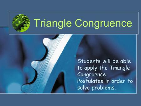 Triangle Congruence Students will be able to apply the Triangle Congruence Postulates in order to solve problems.