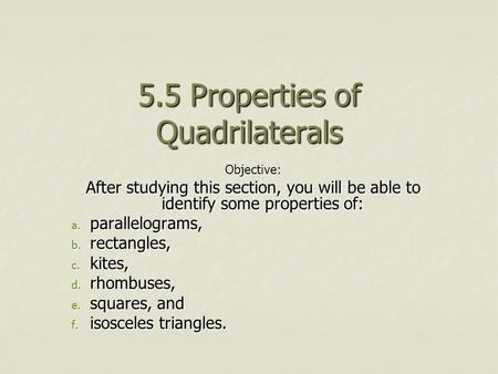 5.5 Properties of Quadrilaterals Objective: After studying this section, you will be able to identify some properties of: a. parallelograms, b. rectangles,