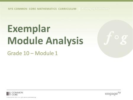 © 2012 Common Core, Inc. All rights reserved. commoncore.org NYS COMMON CORE MATHEMATICS CURRICULUM Exemplar Module Analysis Grade 10 – Module 1.