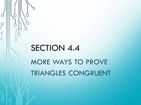 SECTION 4.4 MORE WAYS TO PROVE TRIANGLES CONGRUENT.