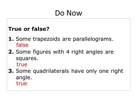 True or false? 1. Some trapezoids are parallelograms. 2. Some figures with 4 right angles are squares. 3. Some quadrilaterals have only one right angle.