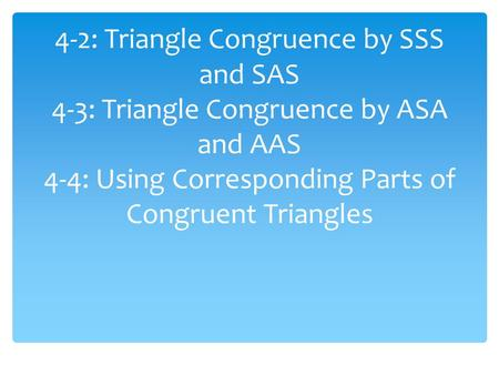 4-2: Triangle Congruence by SSS and SAS 4-3: Triangle Congruence by ASA and AAS 4-4: Using Corresponding Parts of Congruent Triangles.