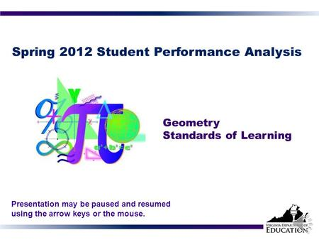 Spring 2012 Student Performance Analysis Geometry Standards of Learning 1 Presentation may be paused and resumed using the arrow keys or the mouse.