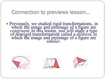 Connection to previews lesson… Previously, we studied rigid transformations, in which the image and preimage of a figure are congruent. In this lesson,
