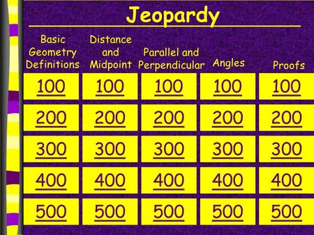 Jeopardy Basic Geometry Definitions Distance and Midpoint Parallel and Perpendicular Angles Proofs 100 200 300 400 500 100 200 300 400 500 100 200 300.