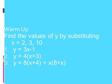 Warm Up Find the values of y by substituting x = 2, 3, 10 1. y = 3x-1 2. y = 4(x+3) 3. y = 8(x+4) + x(8+x)