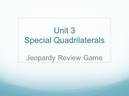 Unit 3 Special Quadrilaterals Jeopardy Review Game.