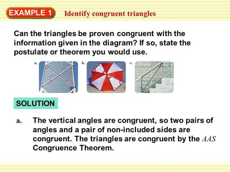EXAMPLE 1 Identify congruent triangles Can the triangles be proven congruent with the information given in the diagram? If so, state the postulate or theorem.