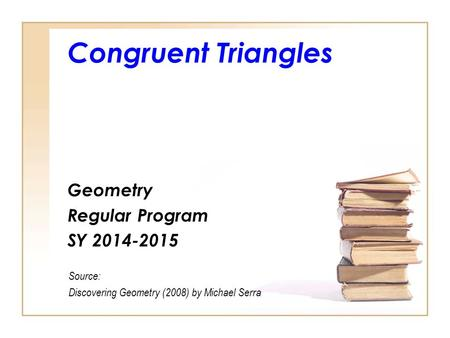 Congruent Triangles Geometry Regular Program SY 2014-2015 Source: Discovering Geometry (2008) by Michael Serra.