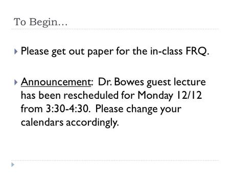 To Begin…  Please get out paper for the in-class FRQ.  Announcement: Dr. Bowes guest lecture has been rescheduled for Monday 12/12 from 3:30-4:30. Please.
