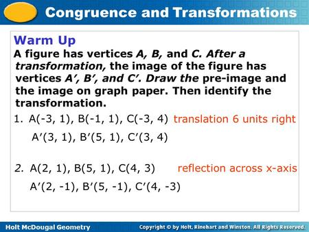 Holt McDougal Geometry Congruence and Transformations Warm Up A figure has vertices A, B, and C. After a transformation, the image of the figure has vertices.