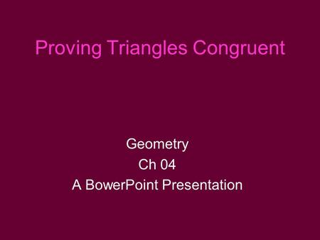 Proving Triangles Congruent Geometry Ch 04 A BowerPoint Presentation.
