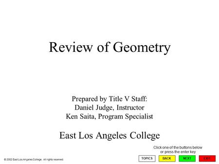 Review of Geometry Prepared by Title V Staff: Daniel Judge, Instructor Ken Saita, Program Specialist East Los Angeles College EXIT TOPICSBACKNEXT © 2002.