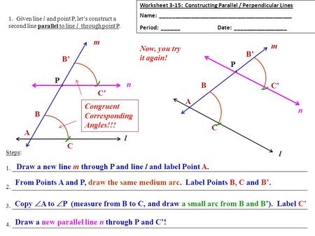 1. Given line l and point P, let's construct a second line parallel to line l through point P. Worksheet 3-15: Constructing Parallel / Perpendicular Lines.